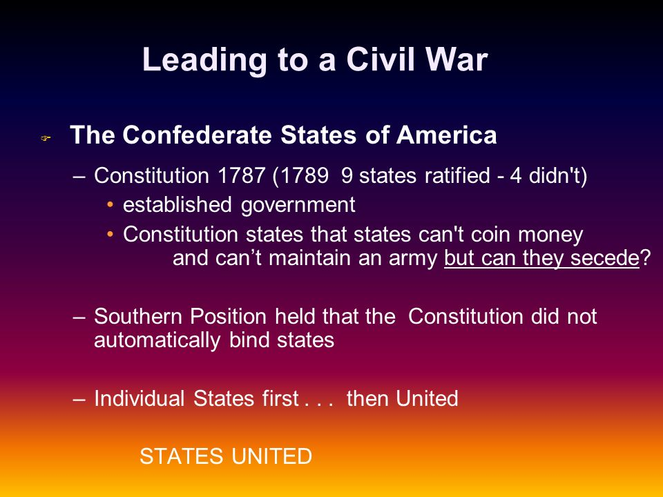 Leading to a Civil War F F The Confederate States of America – –Constitution 1787 (1789 9 states ratified - 4 didn't) established government Constitut