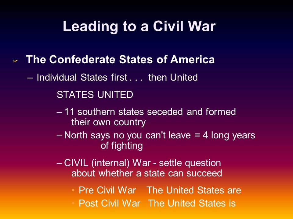 Leading to a Civil War F F The Confederate States of America – –Individual States first... then United STATES UNITED – –11 southern states seceded and