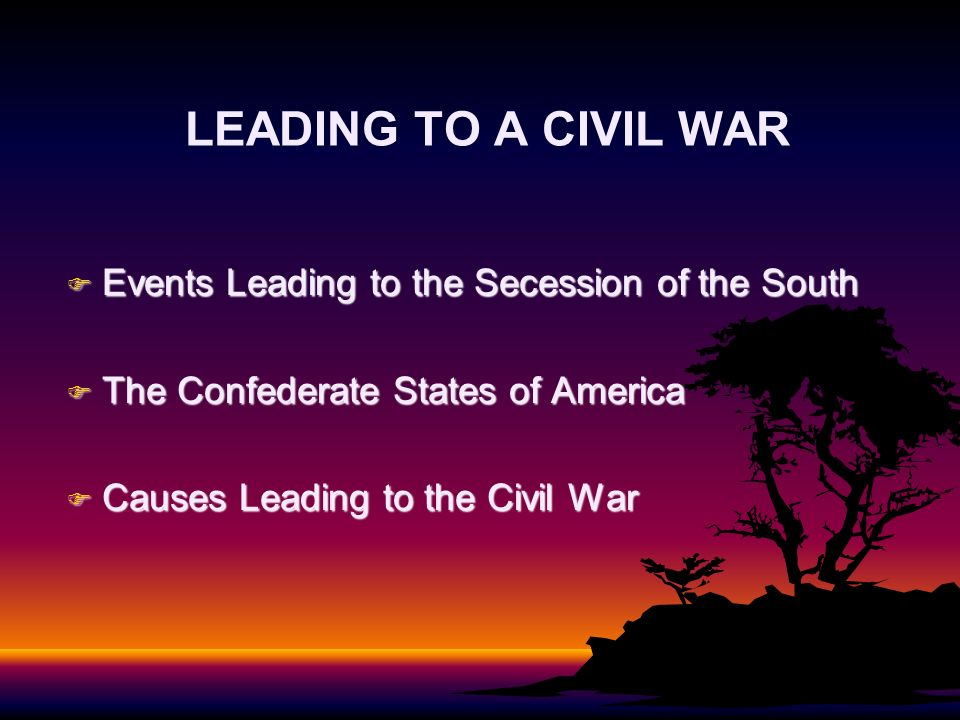 LEADING TO A CIVIL WAR F Events Leading to the Secession of the South F The Confederate States of America F Causes Leading to the Civil War