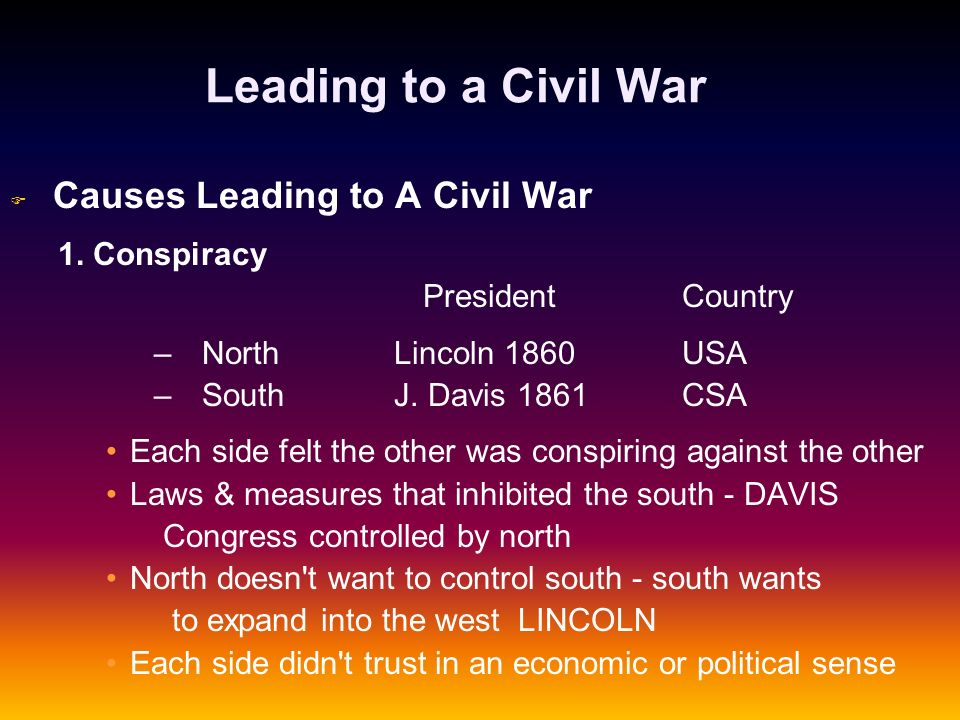 Leading to a Civil War F F Causes Leading to A Civil War 1. Conspiracy President Country – –North Lincoln 1860 USA – –South J. Davis 1861 CSA Each sid