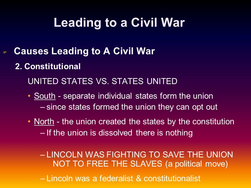 Leading to a Civil War F F Causes Leading to A Civil War 2. Constitutional UNITED STATES VS. STATES UNITED South - separate individual states form the