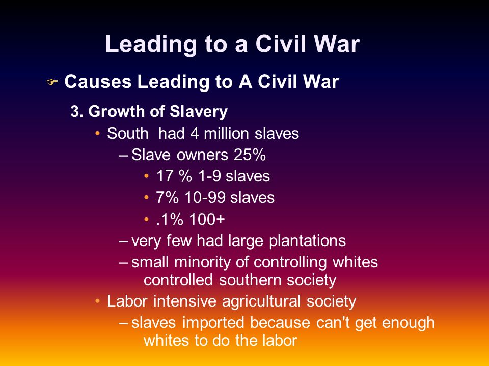 Leading to a Civil War F F Causes Leading to A Civil War 3. Growth of Slavery South had 4 million slaves – –Slave owners 25% 17 % 1-9 slaves 7% 10-99