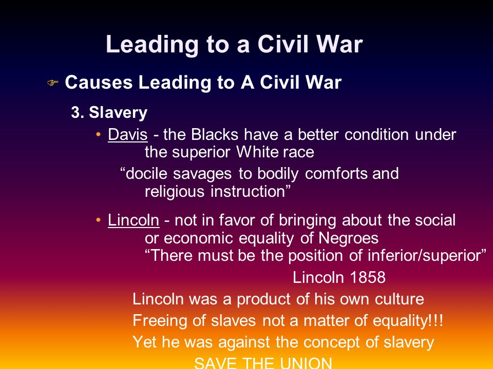 Leading to a Civil War F F Causes Leading to A Civil War 3. Slavery Davis - the Blacks have a better condition under the superior White race docile sa