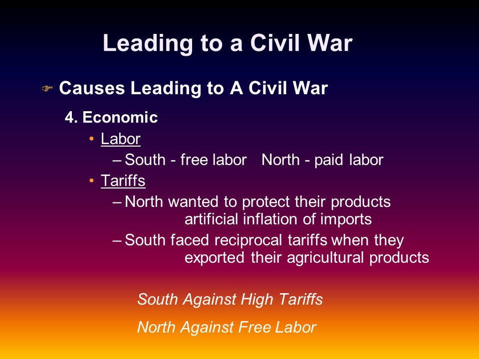 Leading to a Civil War F F Causes Leading to A Civil War 4. Economic Labor – –South - free labor North - paid labor Tariffs – –North wanted to protect