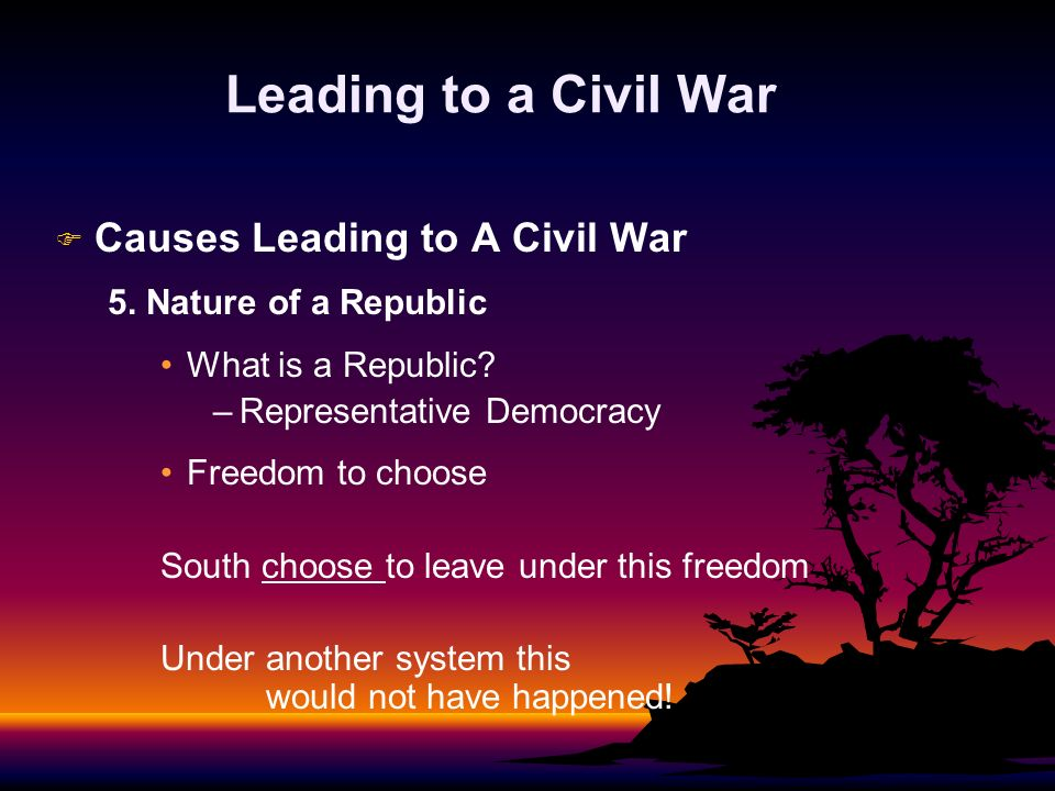 Leading to a Civil War F F Causes Leading to A Civil War 5. Nature of a Republic What is a Republic? – –Representative Democracy Freedom to choose Sou
