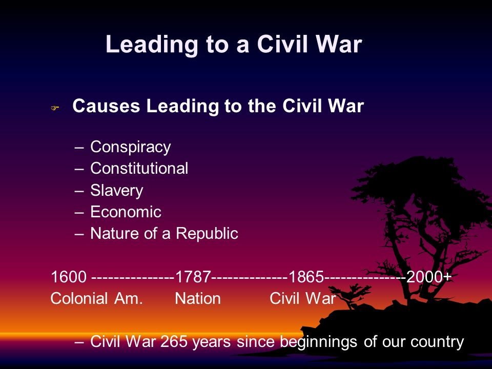 Leading to a Civil War F F Causes Leading to the Civil War – –Conspiracy – –Constitutional – –Slavery – –Economic – –Nature of a Republic 1600 -------