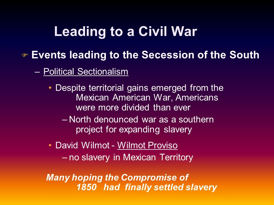 Leading to a Civil War F F Events leading to the Secession of the South – –Political Sectionalism Despite territorial gains emerged from the Mexican A