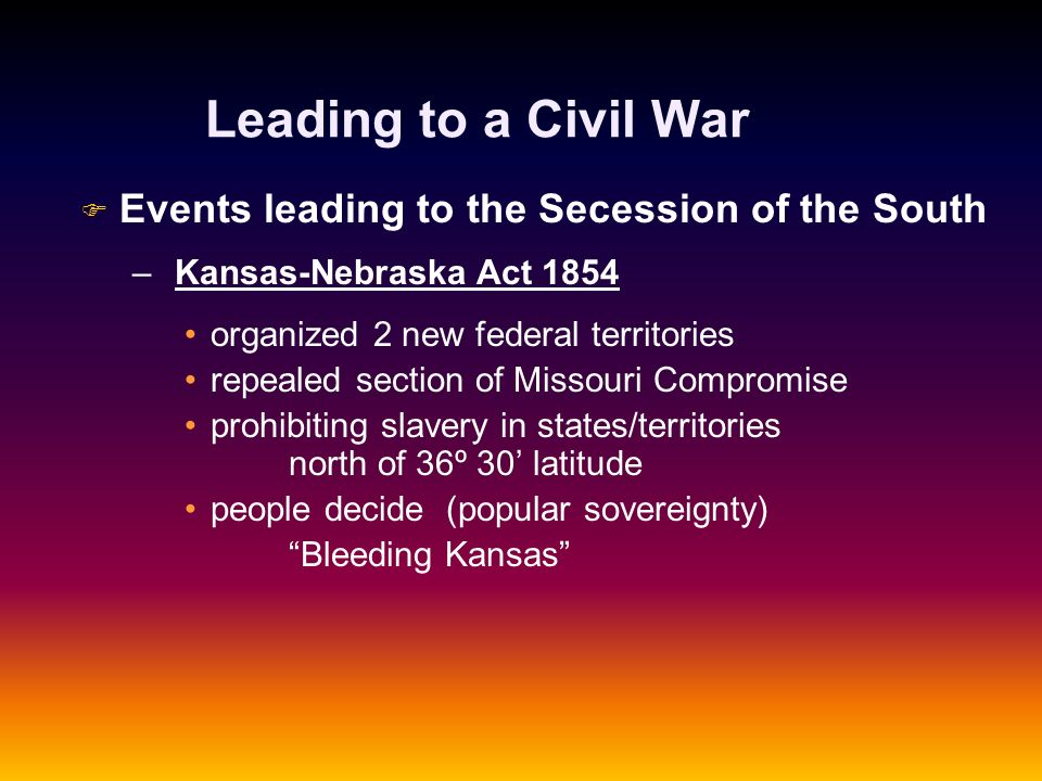 Leading to a Civil War F F Events leading to the Secession of the South – – Kansas-Nebraska Act 1854 organized 2 new federal territories repealed sect