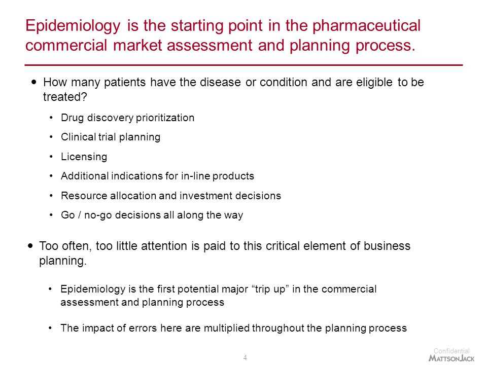 Confidential 4 Epidemiology is the starting point in the pharmaceutical commercial market assessment and planning process.
