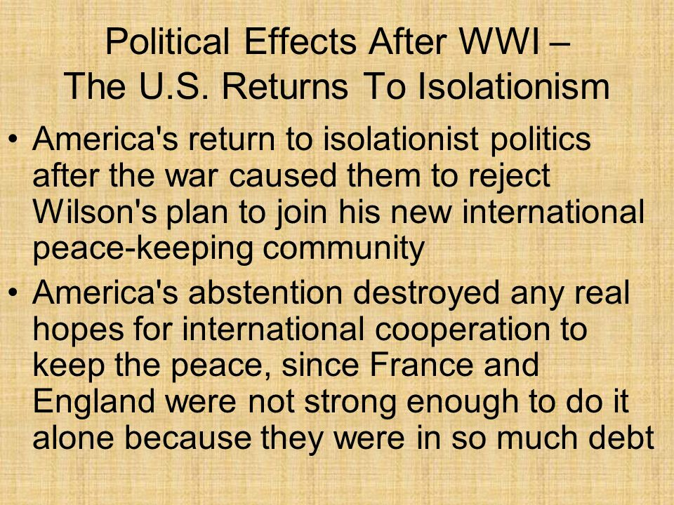 Political Effects After WWI – The U.S. Returns To Isolationism America's return to isolationist politics after the war caused them to reject Wilson's