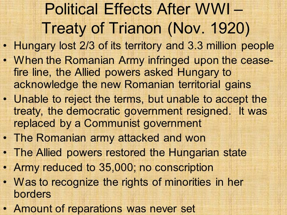Political Effects After WWI – Treaty of Trianon (Nov. 1920) Hungary lost 2/3 of its territory and 3.3 million people When the Romanian Army infringed