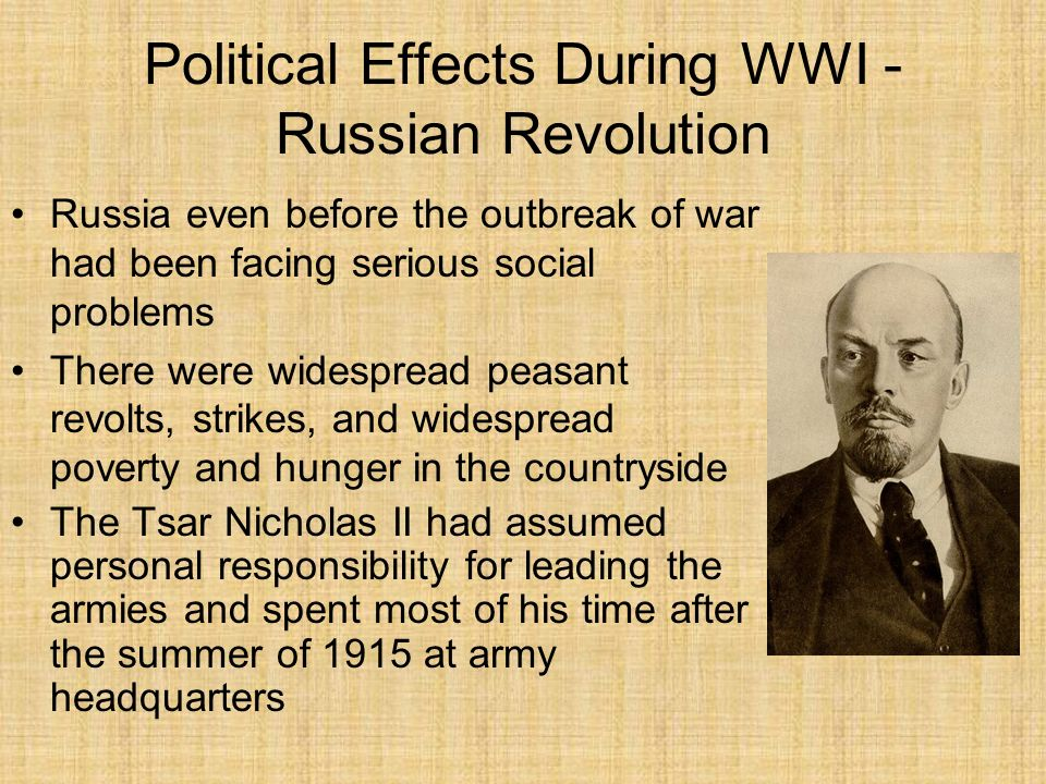 Political Effects During WWI - Russian Revolution Suffered 7 million casualties, but still had 6.5 million men and hope for the future The Russian army lacked weapons and munitions.