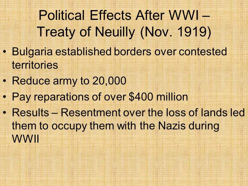 Political Effects After WWI – Treaty of Neuilly (Nov. 1919) Bulgaria established borders over contested territories Reduce army to 20,000 Pay reparati