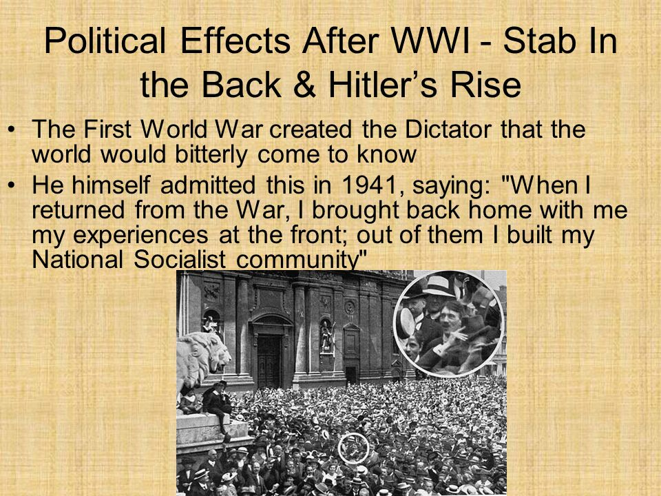 Political Effects After WWI - Stab In the Back & Hitlers Rise The First World War created the Dictator that the world would bitterly come to know He h