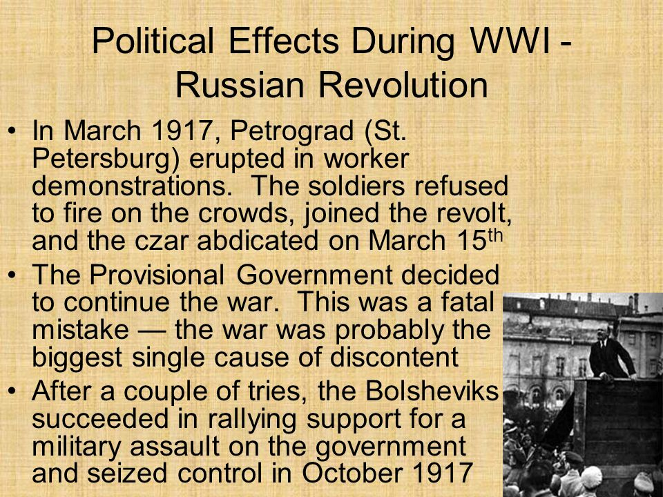 Political Effects During WWI - Russian Revolution The Bolsheviks took Russia out of the war they saw it as a capitalist struggle to begin with, and they also needed time to strengthen their domestic government They signed an armistice with Germany in December 1917 The Russian government agreed to give up its claims to Finland, Poland, the Baltic States, and the Ukraine, and to pay a heavy war indemnity