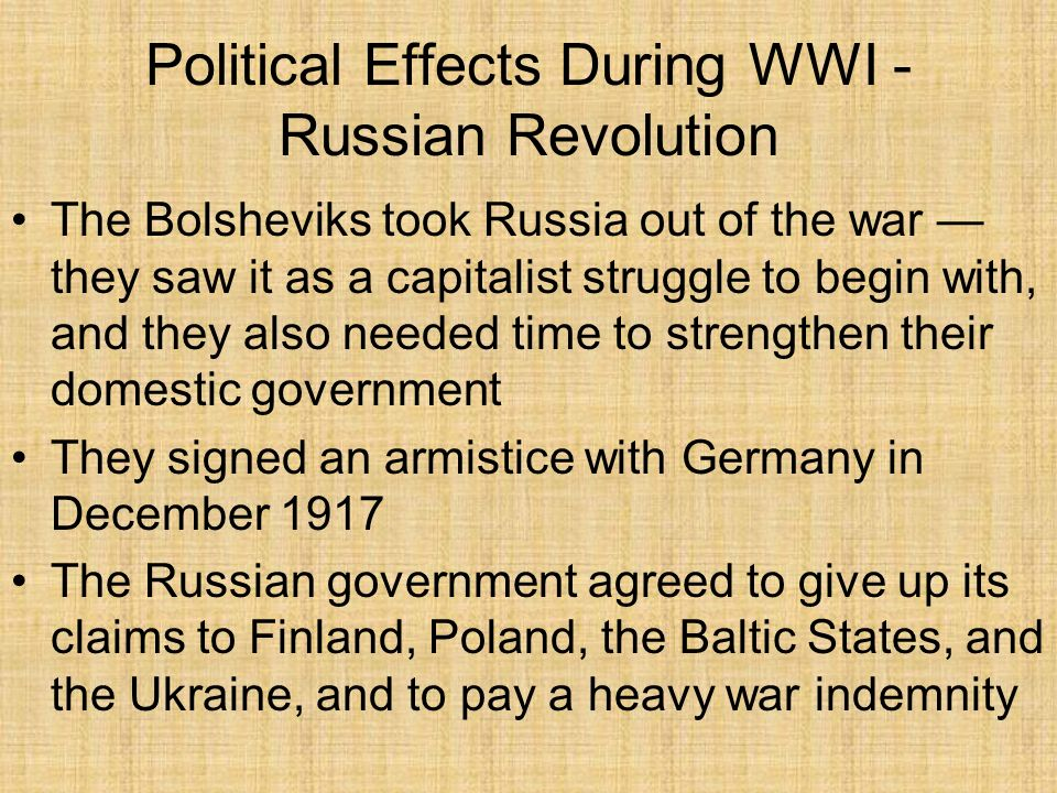 Political Effects After WWI - New Governments Monarchies were replaced in Russia, Germany, Austria-Hungary, Ottoman Empire Socialistic ideas experienced a boom Revolution was in the air as people began to express their desires for a better way of life Britain, France, and Germany all experienced a rise in socialism to deal with: –Better working conditions –8-hour work day –Collective bargaining –Wages –Housing