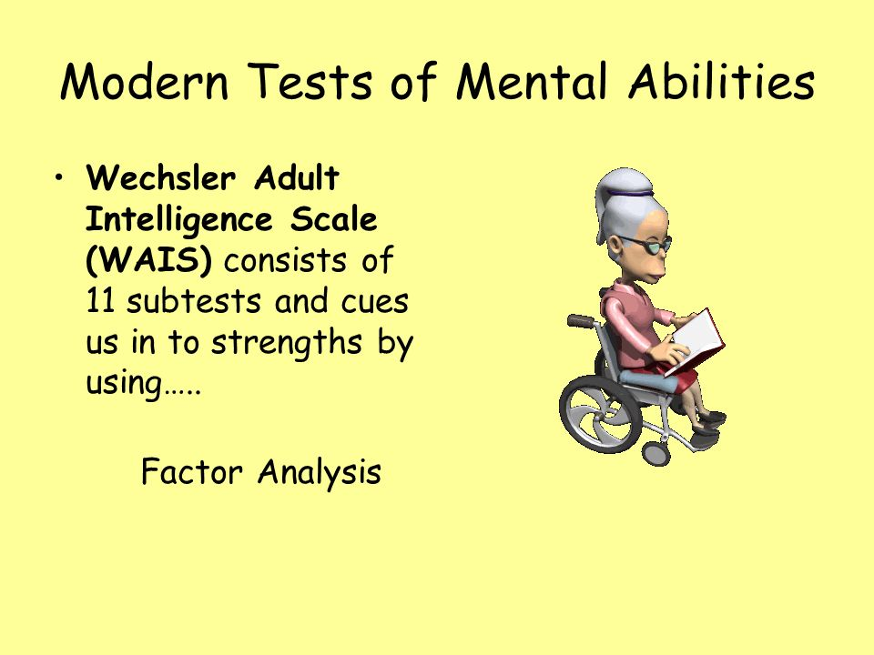 Modern Tests of Mental Abilities Wechsler Adult Intelligence Scale (WAIS) consists of 11 subtests and cues us in to strengths by using….. Factor Analy