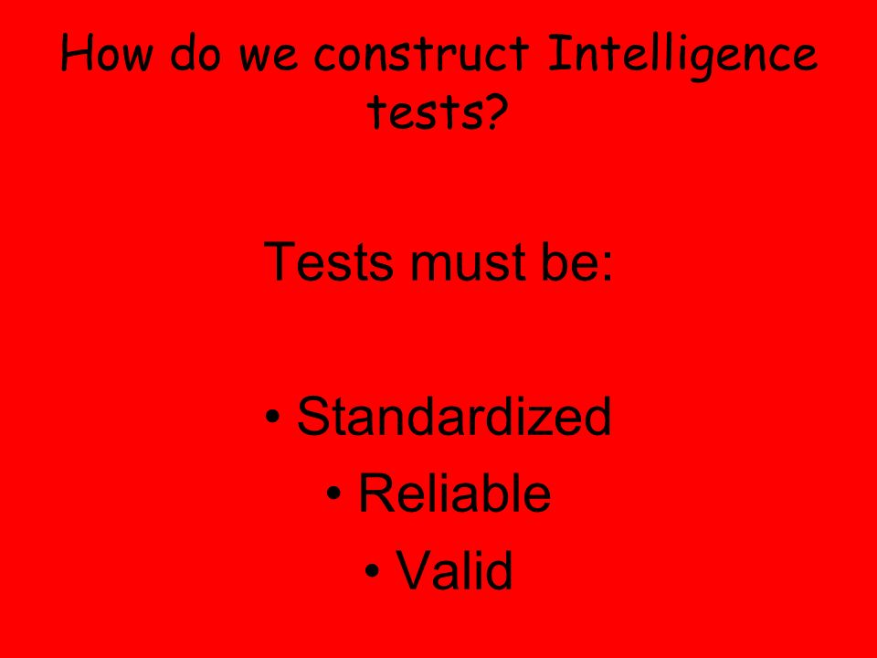 How do we construct Intelligence tests? Tests must be: Standardized Reliable Valid