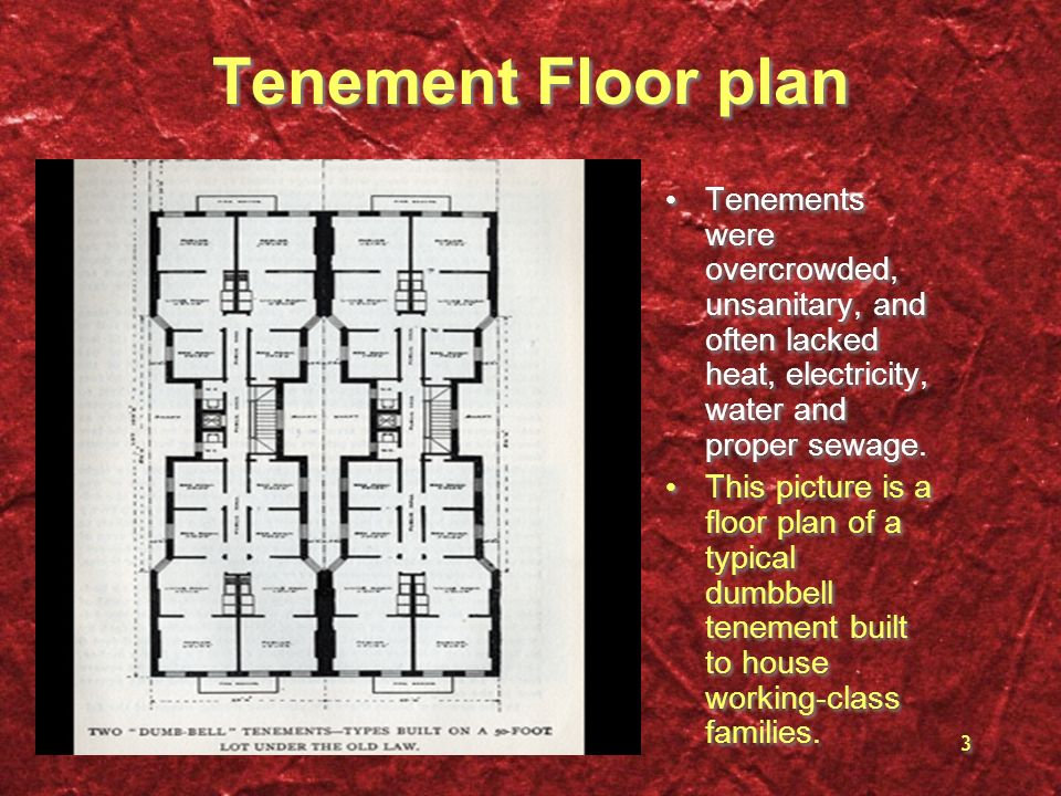 3 Tenement Floor plan Tenements were overcrowded, unsanitary, and often lacked heat, electricity, water and proper sewage. This picture is a floor pla
