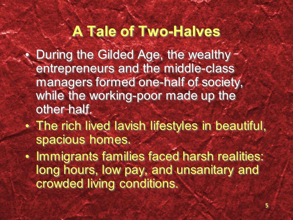 5 A Tale of Two-Halves During the Gilded Age, the wealthy entrepreneurs and the middle-class managers formed one-half of society, while the working-po