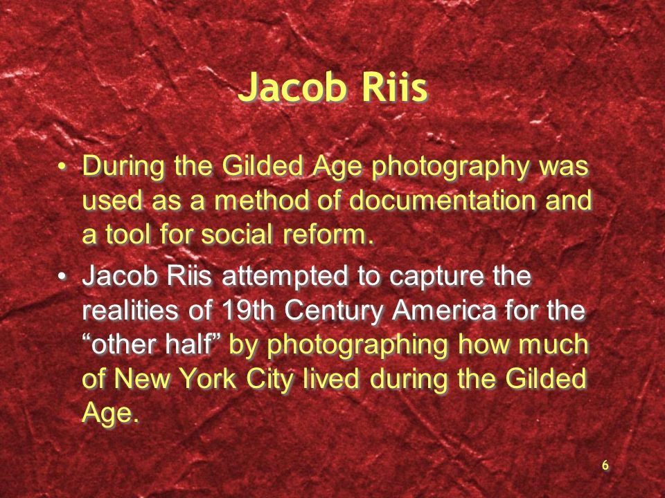6 Jacob Riis During the Gilded Age photography was used as a method of documentation and a tool for social reform. Jacob Riis attempted to capture the