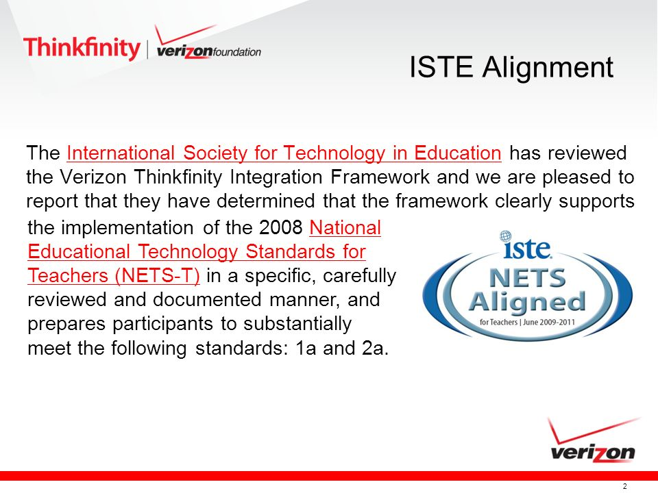 2 ISTE Alignment The International Society for Technology in Education has reviewed the Verizon Thinkfinity Integration Framework and we are pleased to report that they have determined that the framework clearly supportsInternational Society for Technology in Education the implementation of the 2008 National Educational Technology Standards for Teachers (NETS-T) in a specific, carefully reviewed and documented manner, and prepares participants to substantially meet the following standards: 1a and 2a.National Educational Technology Standards for Teachers (NETS-T)