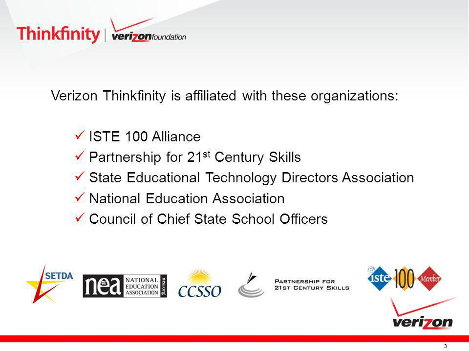 3 Verizon Thinkfinity is affiliated with these organizations: ISTE 100 Alliance Partnership for 21 st Century Skills State Educational Technology Directors Association National Education Association Council of Chief State School Officers