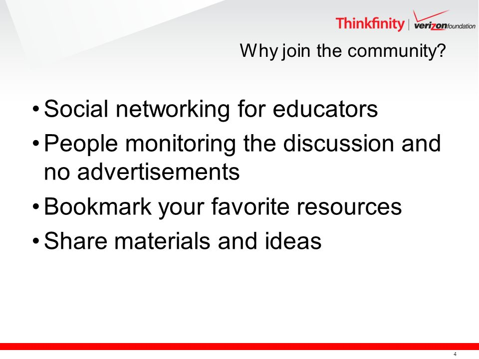 4 Why join the community? Social networking for educators People monitoring the discussion and no advertisements Bookmark your favorite resources Shar