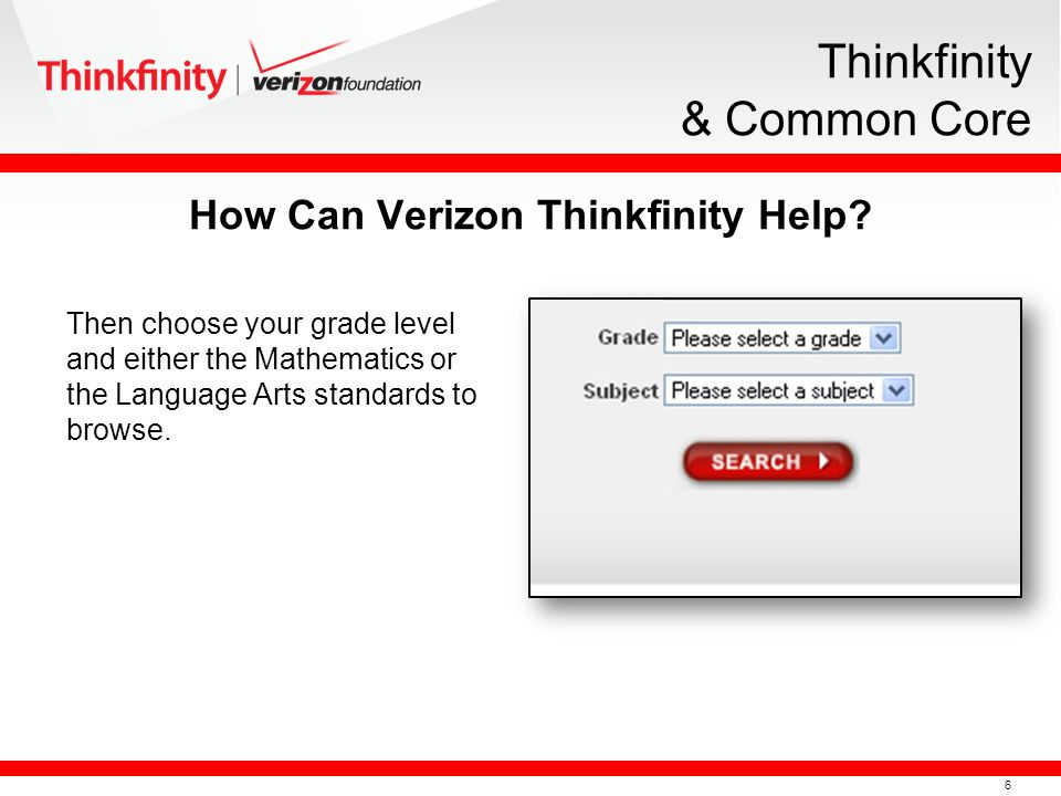 6 Thinkfinity & Common Core Then choose your grade level and either the Mathematics or the Language Arts standards to browse. How Can Verizon Thinkfin