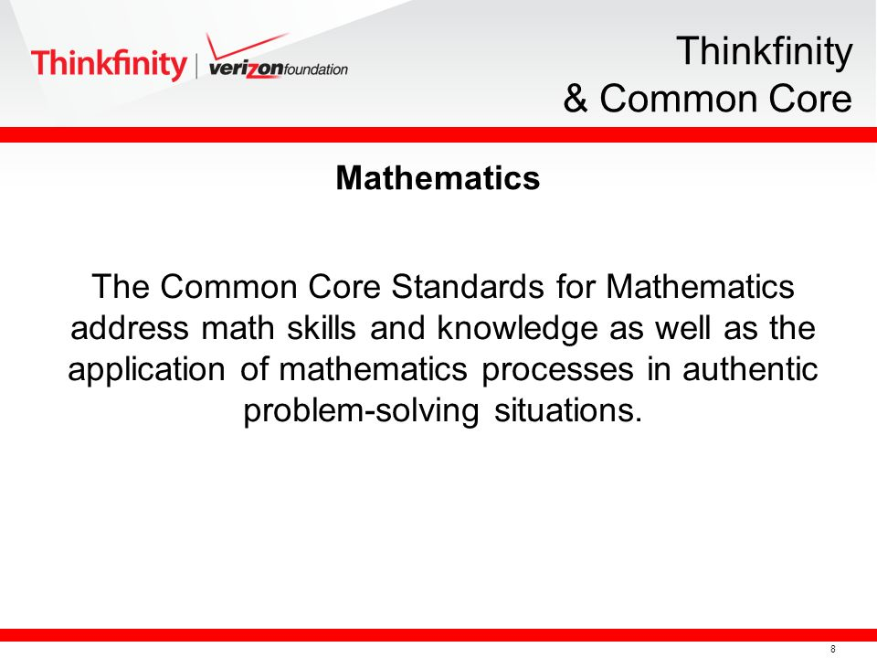 8 Thinkfinity & Common Core The Common Core Standards for Mathematics address math skills and knowledge as well as the application of mathematics proc