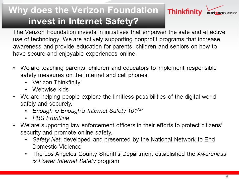 5 Why does the Verizon Foundation invest in Internet Safety? The Verizon Foundation invests in initiatives that empower the safe and effective use of