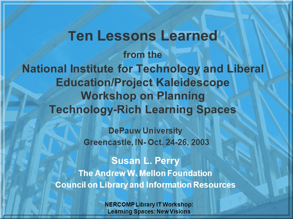 NERCOMP Library IT Workshop: Learning Spaces: New Visions T en Lessons Learned from the National Institute for Technology and Liberal Education/Project Kaleidescope Workshop on Planning Technology-Rich Learning Spaces DePauw University Greencastle, IN- Oct.