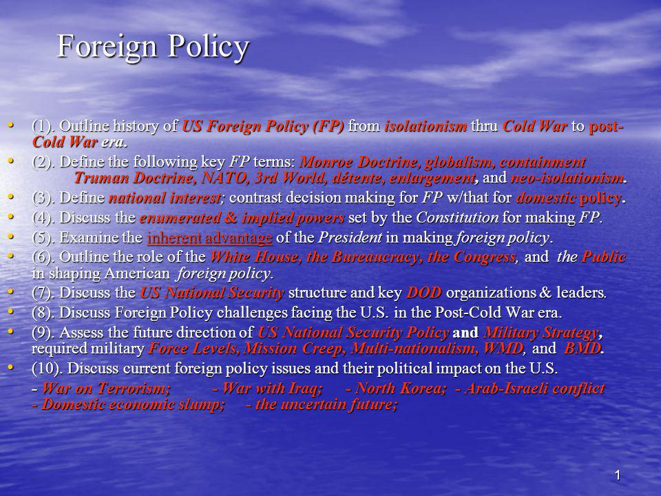22 After the Cold War New World Order – New World Order – – Strategic reassessment (Bush I) tries to figure out what US should do during the post Cold War era – Still trying to decide when Clinton is elected in 1992 Policy of Enlargement (Clinton)=> Policy of Enlargement (Clinton)=> – Expand democracy & free markets globally Also use military force as required (& we did): Also use military force as required (& we did): – Somalia 1993 – Haiti 1994 – Bosnia & NATO peacekeeping- 1995 – Serbia bombing – 1999 – Kosovo – NATO bombing & peacekeeping- 2000