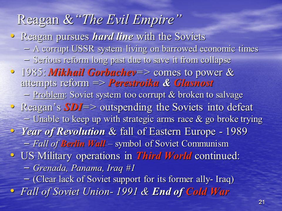 21 Reagan &The Evil Empire Reagan pursues hard line with the Soviets Reagan pursues hard line with the Soviets – A corrupt USSR system living on barro