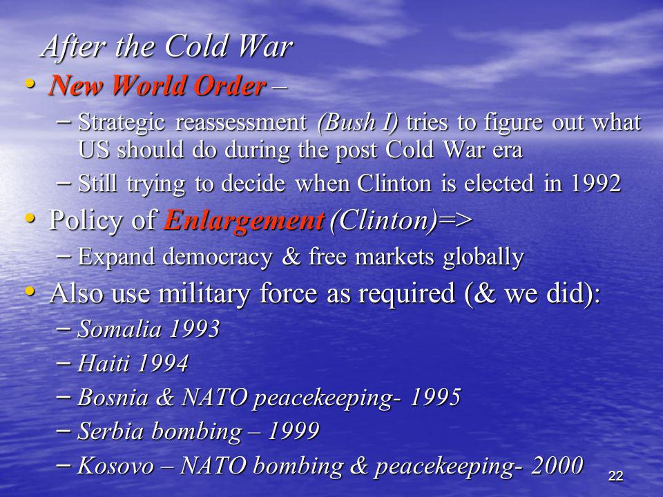 22 After the Cold War New World Order – New World Order – – Strategic reassessment (Bush I) tries to figure out what US should do during the post Cold