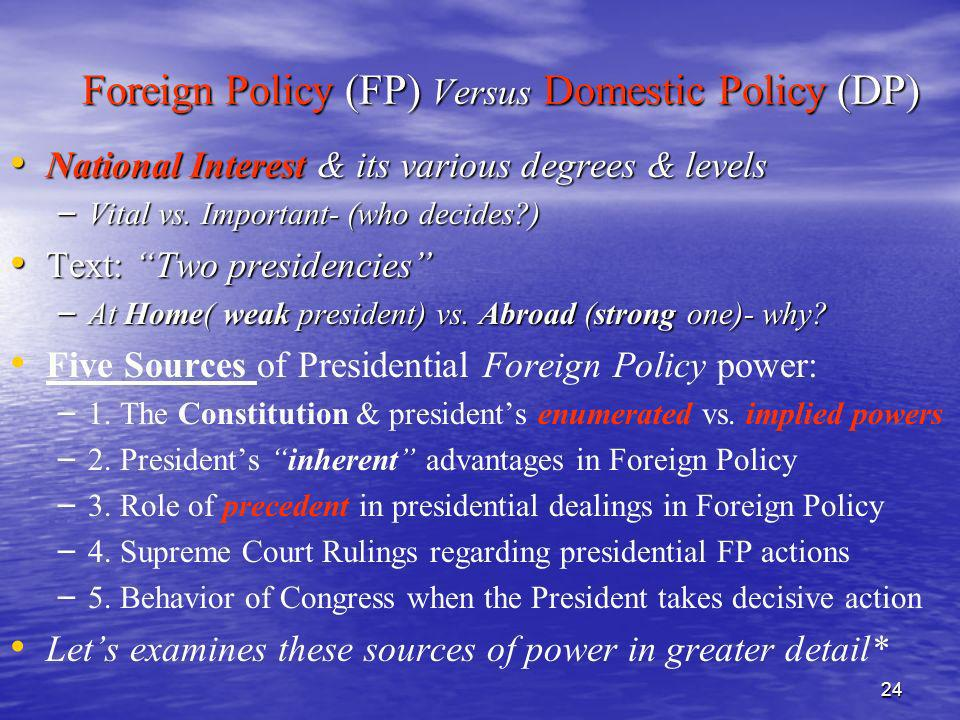 24 Foreign Policy (FP) Versus Domestic Policy (DP) National Interest & its various degrees & levels National Interest & its various degrees & levels –