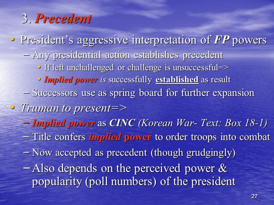 27 3. Precedent Presidents aggressive interpretation of FP powers Presidents aggressive interpretation of FP powers – Any presidential action establis