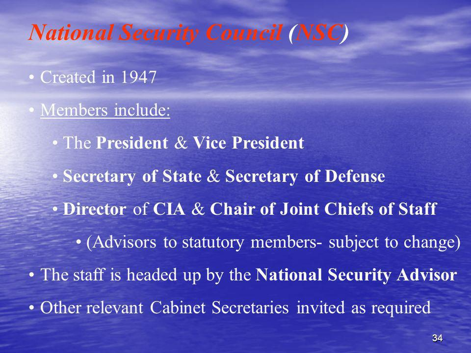 34 Created in 1947 Members include: The President & Vice President Secretary of State & Secretary of Defense Director of CIA & Chair of Joint Chiefs o