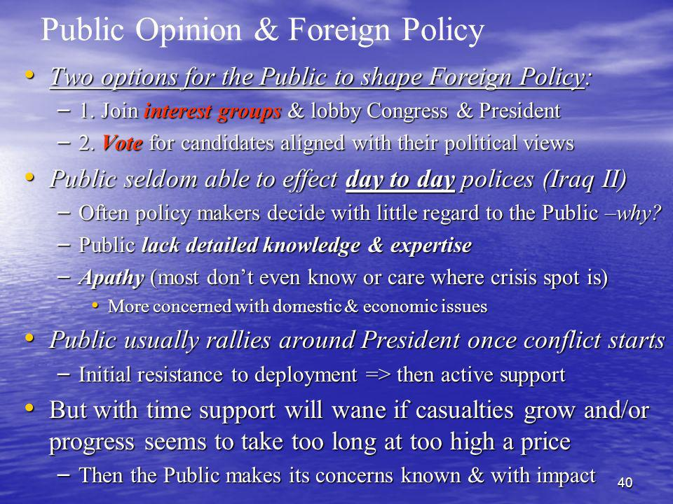 40 Public Opinion & Foreign Policy Two options for the Public to shape Foreign Policy: Two options for the Public to shape Foreign Policy: – 1. Join i