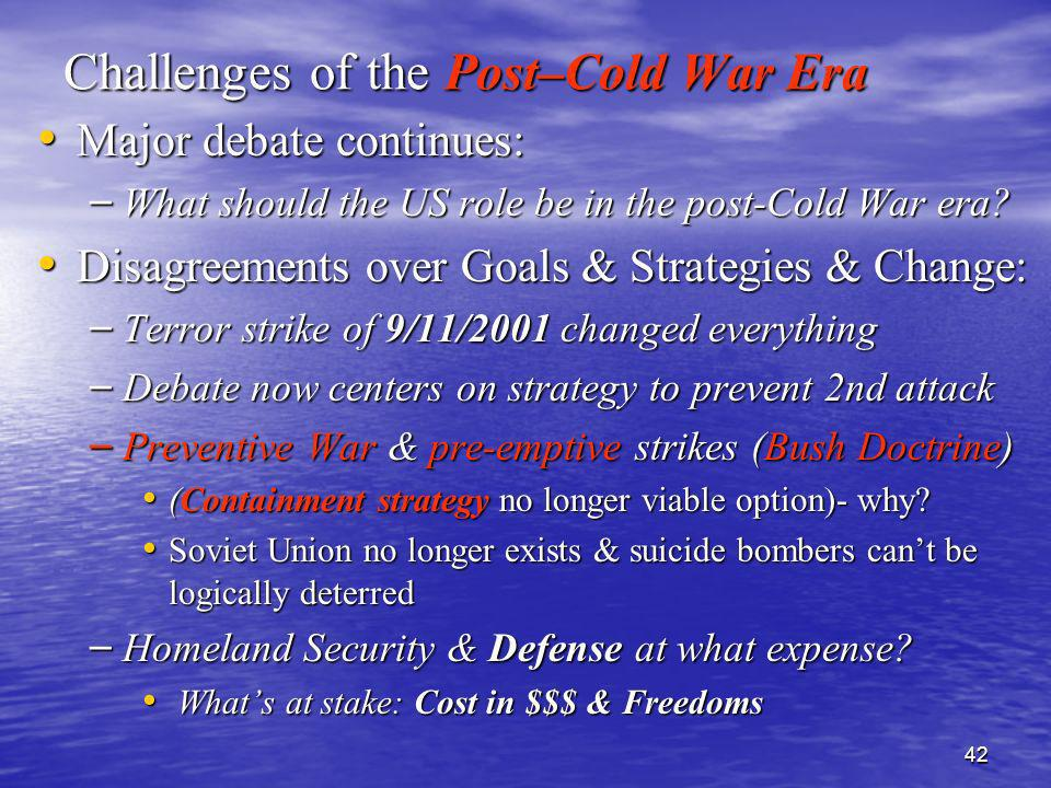 42 Challenges of the Post–Cold War Era Major debate continues: Major debate continues: – What should the US role be in the post-Cold War era? Disagree