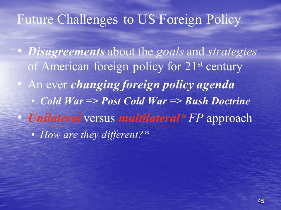 45 Future Challenges to US Foreign Policy Disagreements about the goals and strategies of American foreign policy for 21 st century An ever changing f