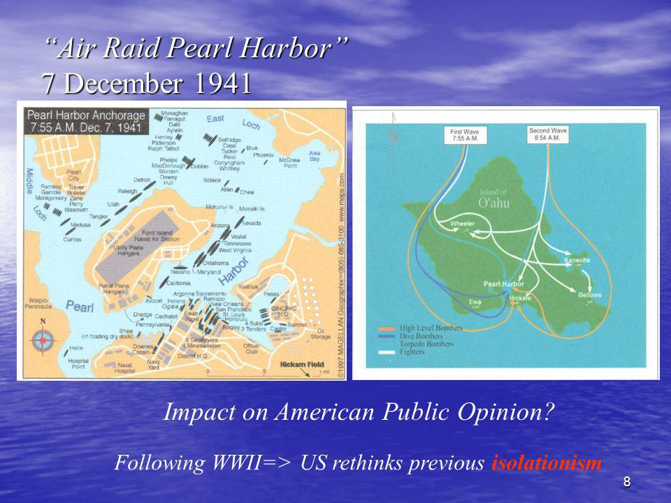 8 Air Raid Pearl Harbor 7 December 1941 Impact on American Public Opinion? Following WWII=> US rethinks previous isolationism