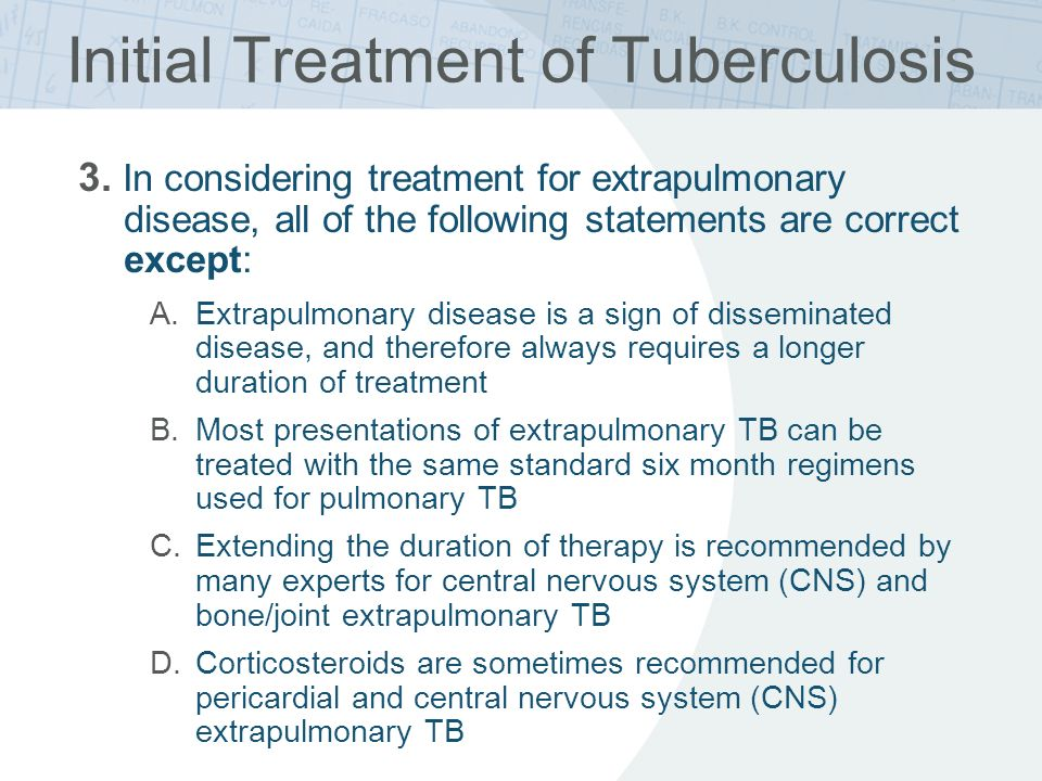 Initial Treatment of Tuberculosis 3. In considering treatment for extrapulmonary disease, all of the following statements are correct except: A.Extrap
