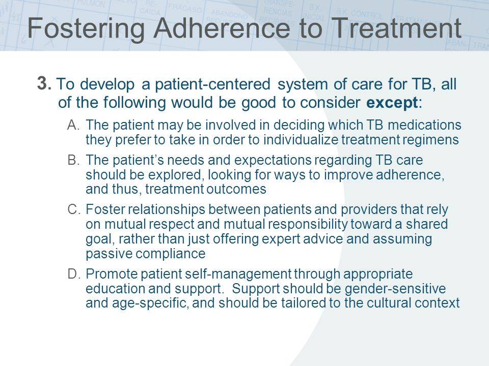 Fostering Adherence to Treatment 3. To develop a patient-centered system of care for TB, all of the following would be good to consider except: A.The