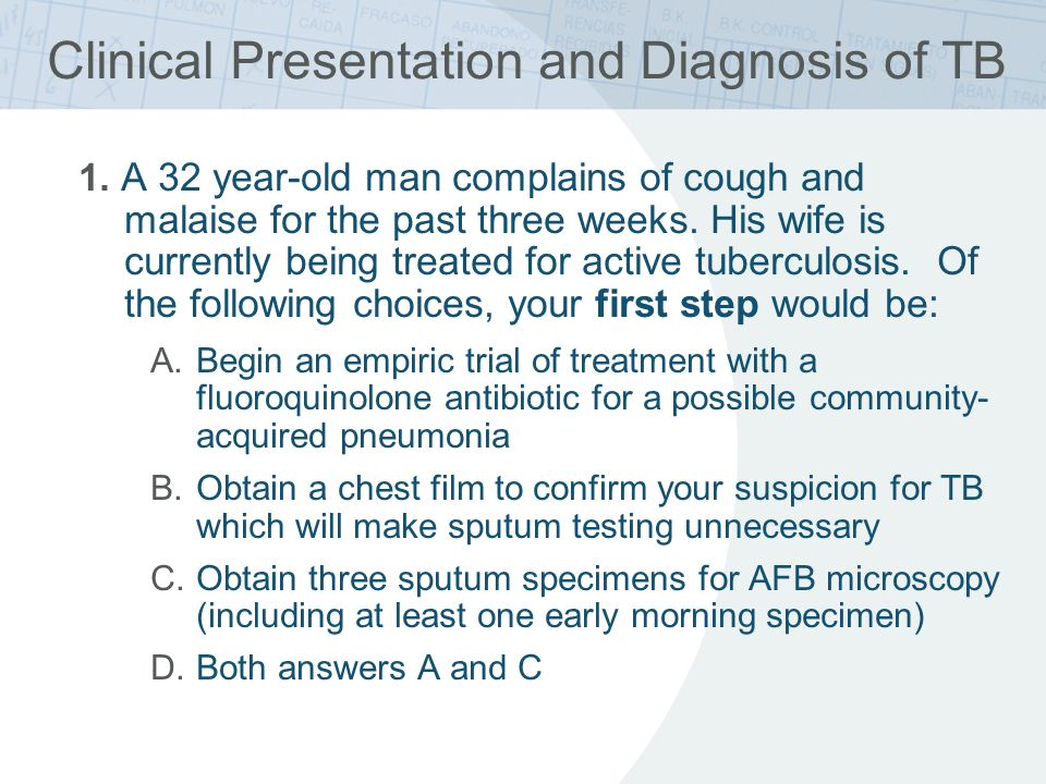 Clinical Presentation and Diagnosis of TB 1. A 32 year-old man complains of cough and malaise for the past three weeks. His wife is currently being tr