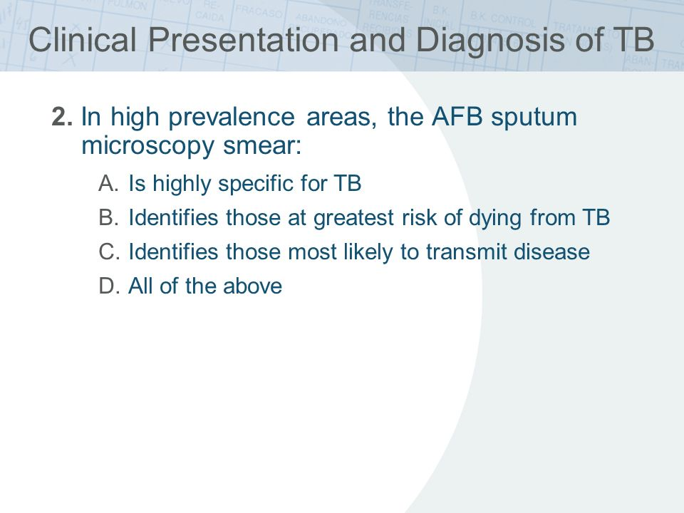 Clinical Presentation and Diagnosis of TB 2. In high prevalence areas, the AFB sputum microscopy smear: A.Is highly specific for TB B.Identifies those