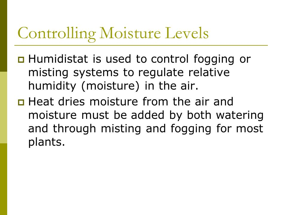 Controlling Moisture Levels Humidistat is used to control fogging or misting systems to regulate relative humidity (moisture) in the air. Heat dries m