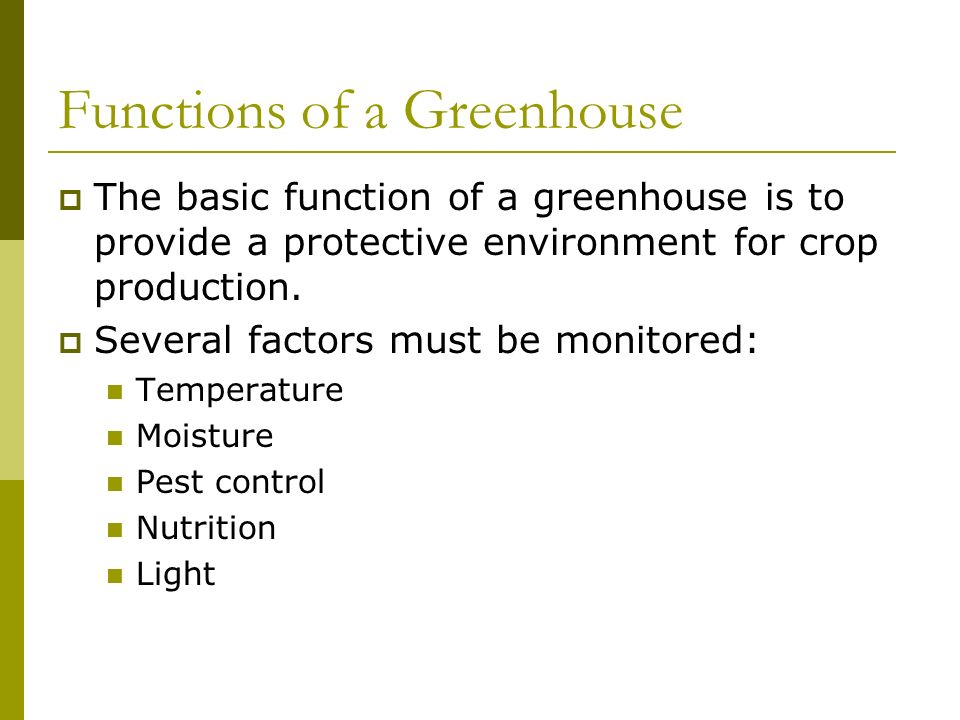 Functions of a Greenhouse The basic function of a greenhouse is to provide a protective environment for crop production.