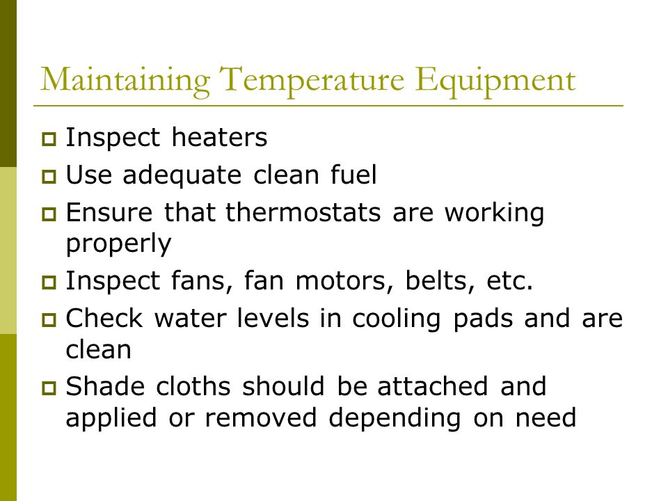 Maintaining Temperature Equipment Inspect heaters Use adequate clean fuel Ensure that thermostats are working properly Inspect fans, fan motors, belts