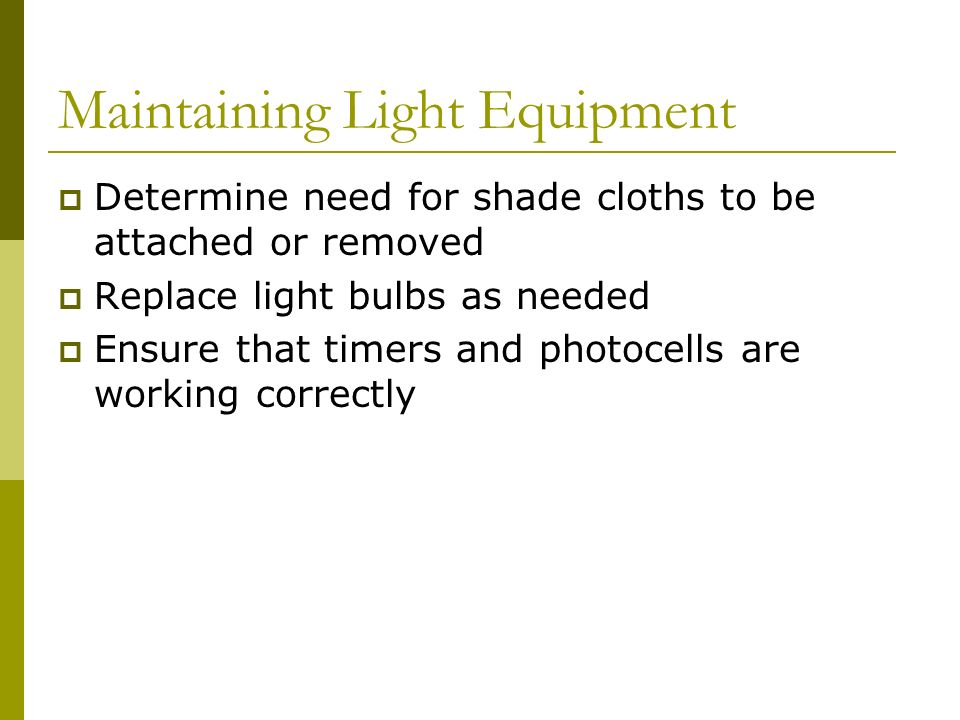 Maintaining Light Equipment Determine need for shade cloths to be attached or removed Replace light bulbs as needed Ensure that timers and photocells